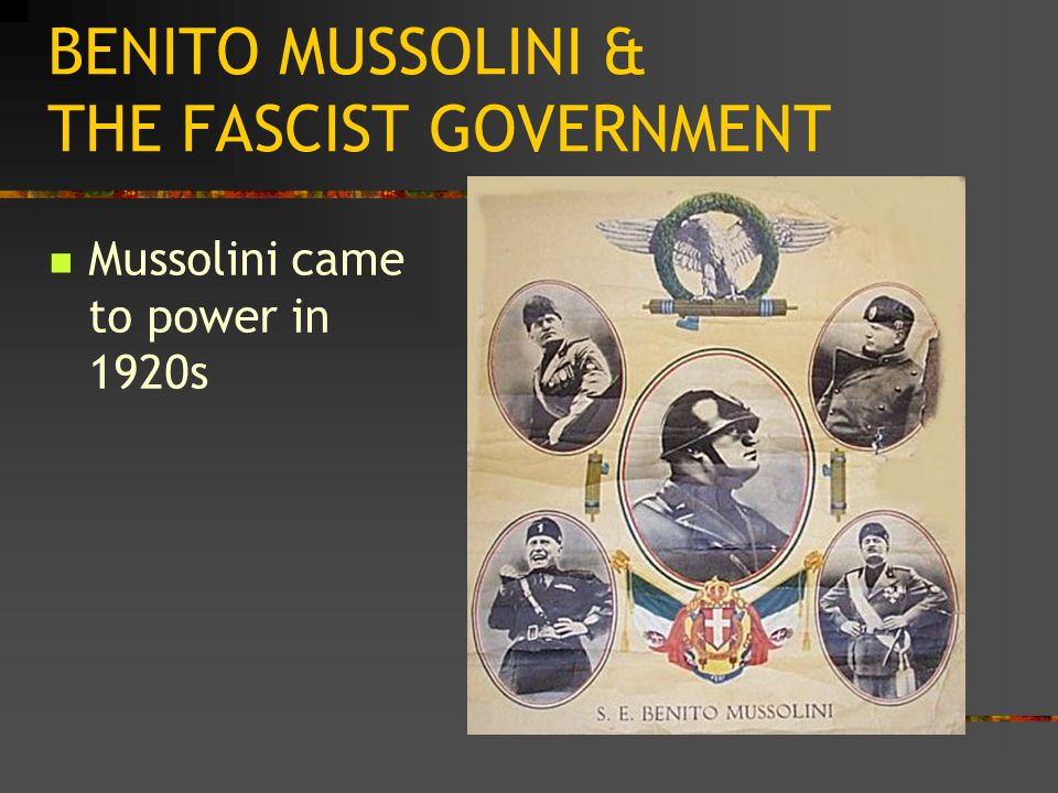 BENITO MUSSOLINI & THE FASCIST GOVERNMENT Mussolini came to power in 1920s