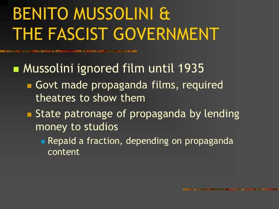 BENITO MUSSOLINI & THE FASCIST GOVERNMENT Mussolini ignored film until 1935 Govt made propaganda films, required theatres to show them State patronage