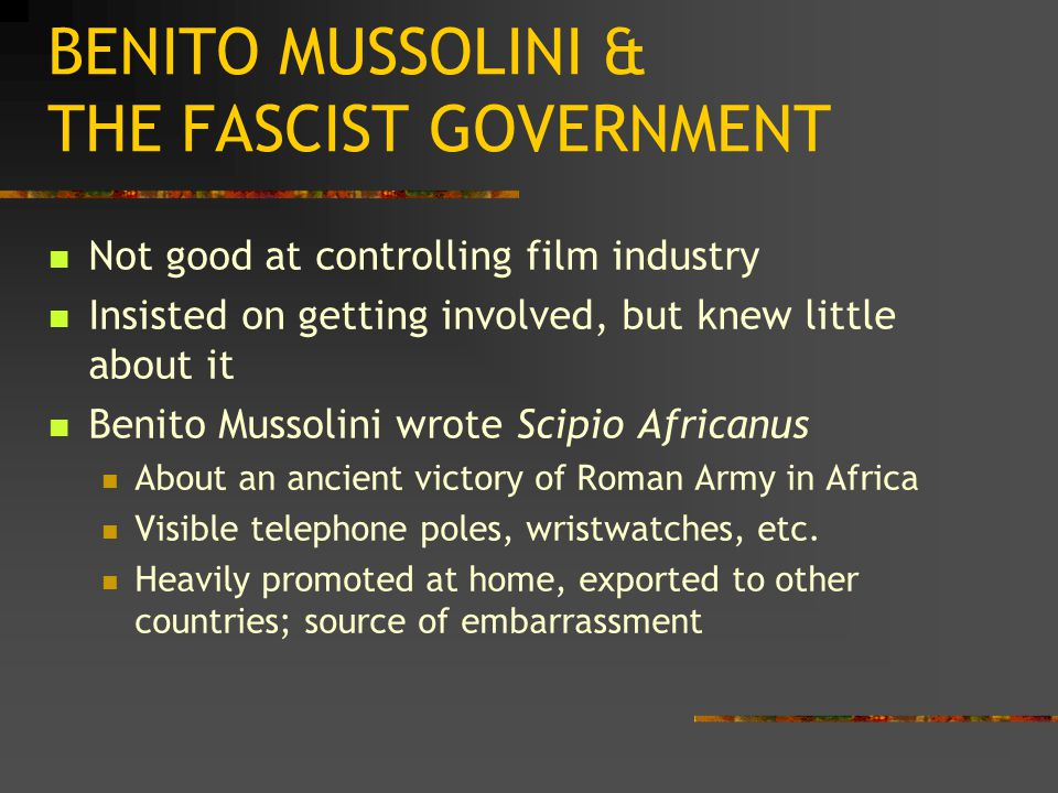 BENITO MUSSOLINI & THE FASCIST GOVERNMENT Not good at controlling film industry Insisted on getting involved, but knew little about it Benito Mussolini wrote Scipio Africanus About an ancient victory of Roman Army in Africa Visible telephone poles, wristwatches, etc.