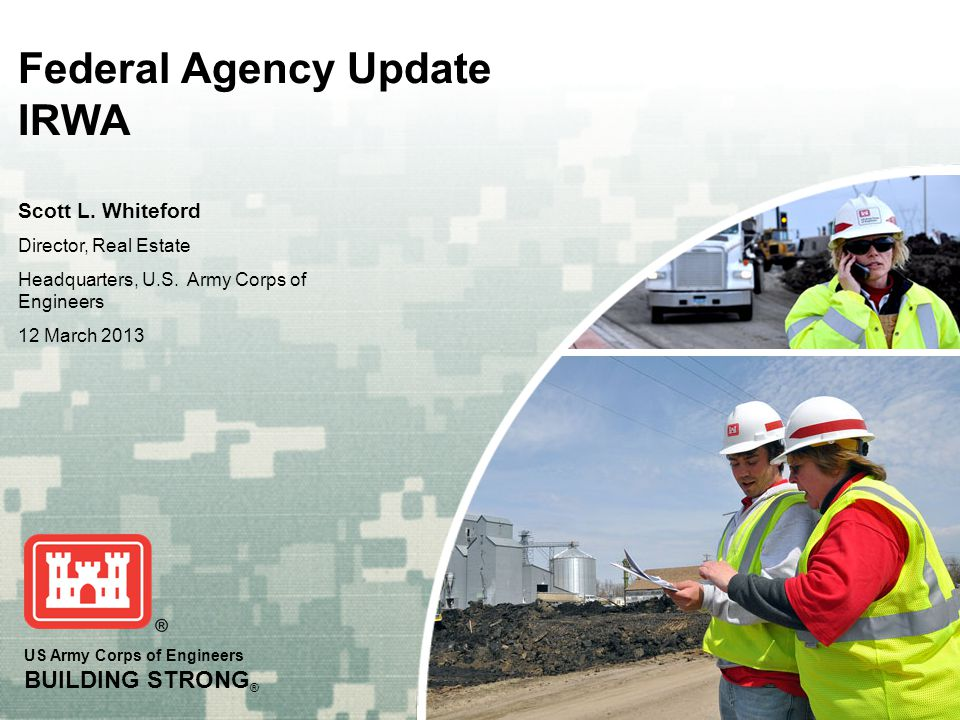US Army Corps of Engineers BUILDING STRONG ® Federal Agency Update IRWA Scott L. Whiteford Director, Real Estate Headquarters, U.S. Army Corps of Engi