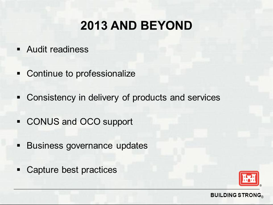 2013 AND BEYOND  Audit readiness  Continue to professionalize  Consistency in delivery of products and services  CONUS and OCO support  Business governance updates  Capture best practices