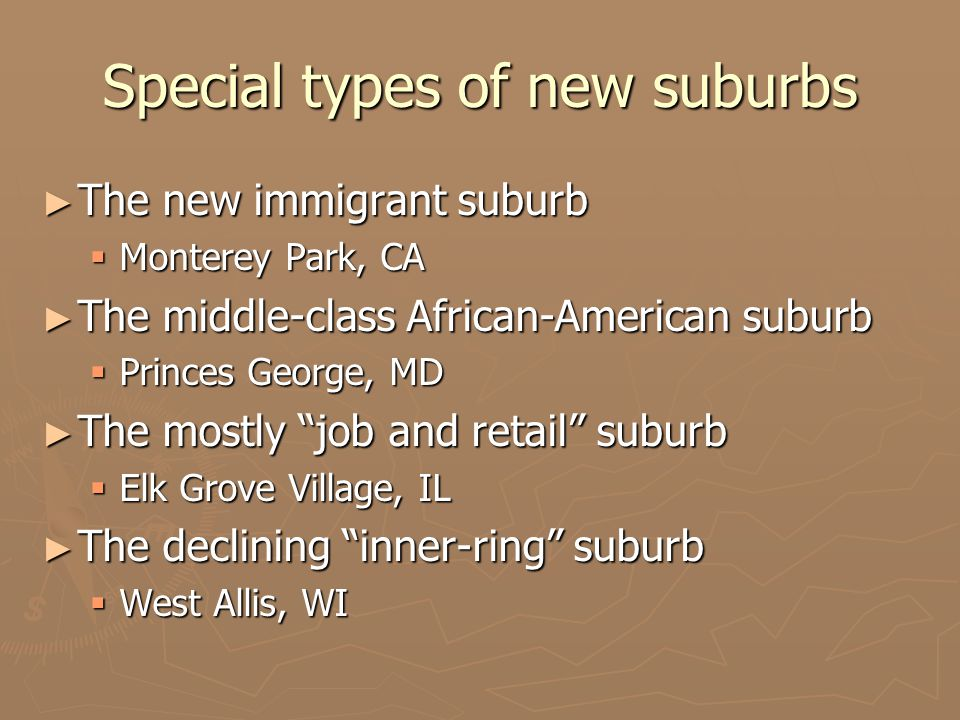 Special types of new suburbs ► The new immigrant suburb  Monterey Park, CA ► The middle-class African-American suburb  Princes George, MD ► The mostly job and retail suburb  Elk Grove Village, IL ► The declining inner-ring suburb  West Allis, WI