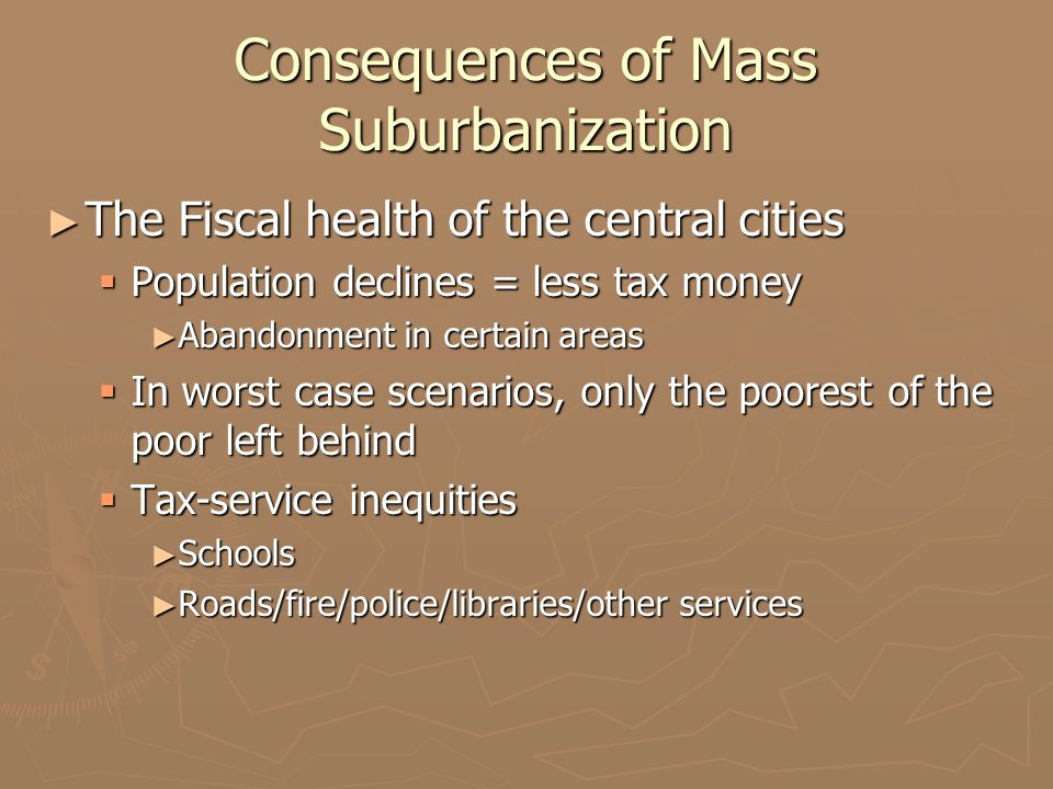 Consequences of Mass Suburbanization ► The Fiscal health of the central cities  Population declines = less tax money ► Abandonment in certain areas  In worst case scenarios, only the poorest of the poor left behind  Tax-service inequities ► Schools ► Roads/fire/police/libraries/other services
