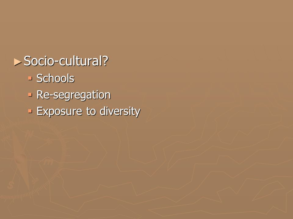 ► Socio-cultural?  Schools  Re-segregation  Exposure to diversity