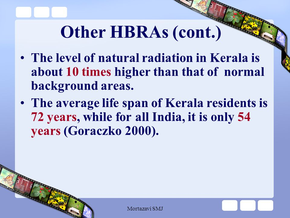 Mortazavi SMJ Other HBRAs ' Biological Findings Based on the findings obtained by studies on the health effect of high levels of natural radiation in other HBRAs: No consistent detrimental effect has been detected so far.