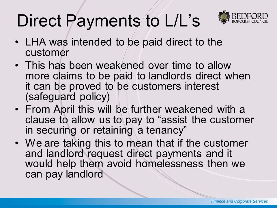 Direct Payments to L/L's LHA was intended to be paid direct to the customer This has been weakened over time to allow more claims to be paid to landlords direct when it can be proved to be customers interest (safeguard policy) From April this will be further weakened with a clause to allow us to pay to assist the customer in securing or retaining a tenancy We are taking this to mean that if the customer and landlord request direct payments and it would help them avoid homelessness then we can pay landlord