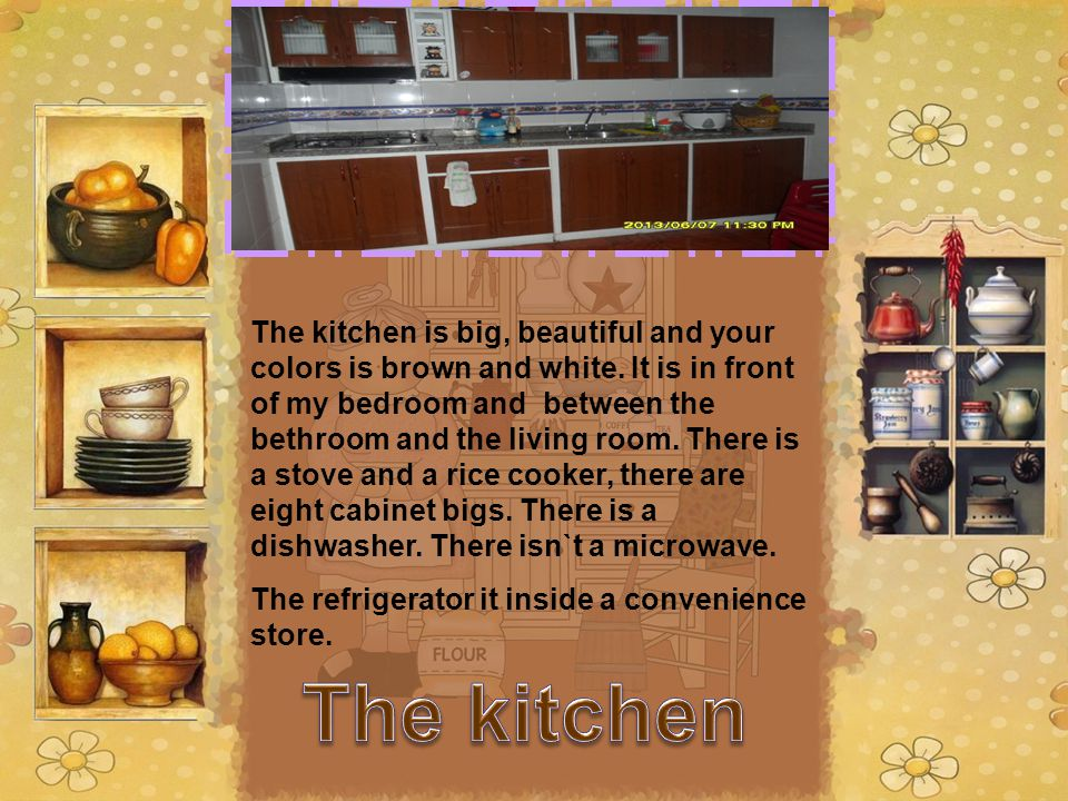 The kitchen is big, beautiful and your colors is brown and white. It is in front of my bedroom and between the bethroom and the living room. There is