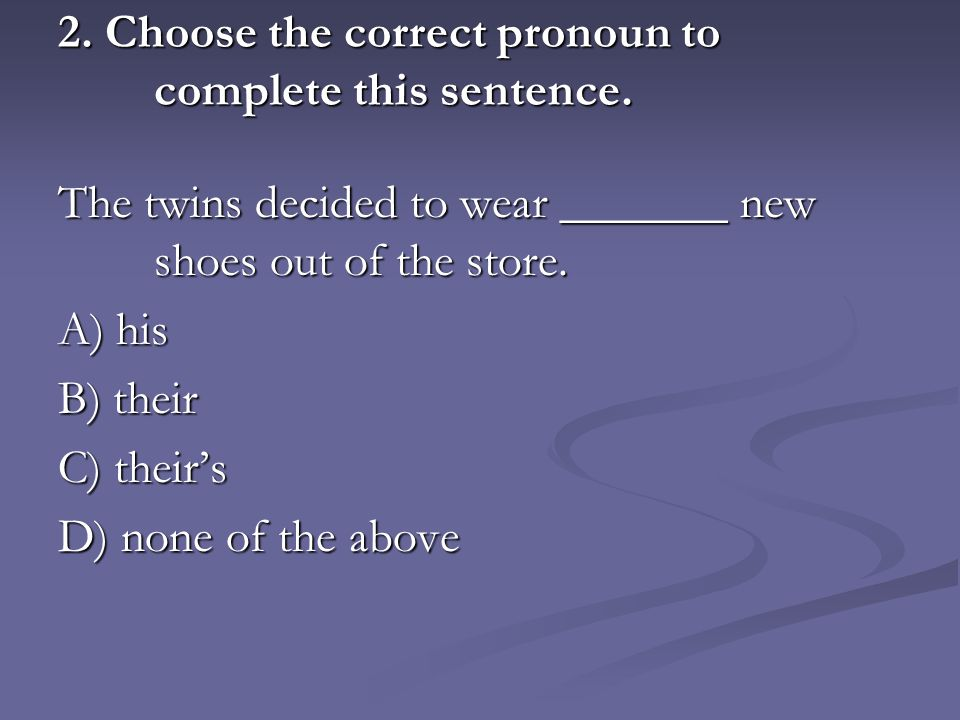 2. Choose the correct pronoun to complete this sentence.