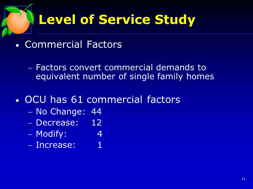 Level of Service Study Commercial Factors Factors convert commercial demands to equivalent number of single family homes OCU has 61 commercial factors No Change:44 Decrease: 12 Modify: 4 Increase: 1 11