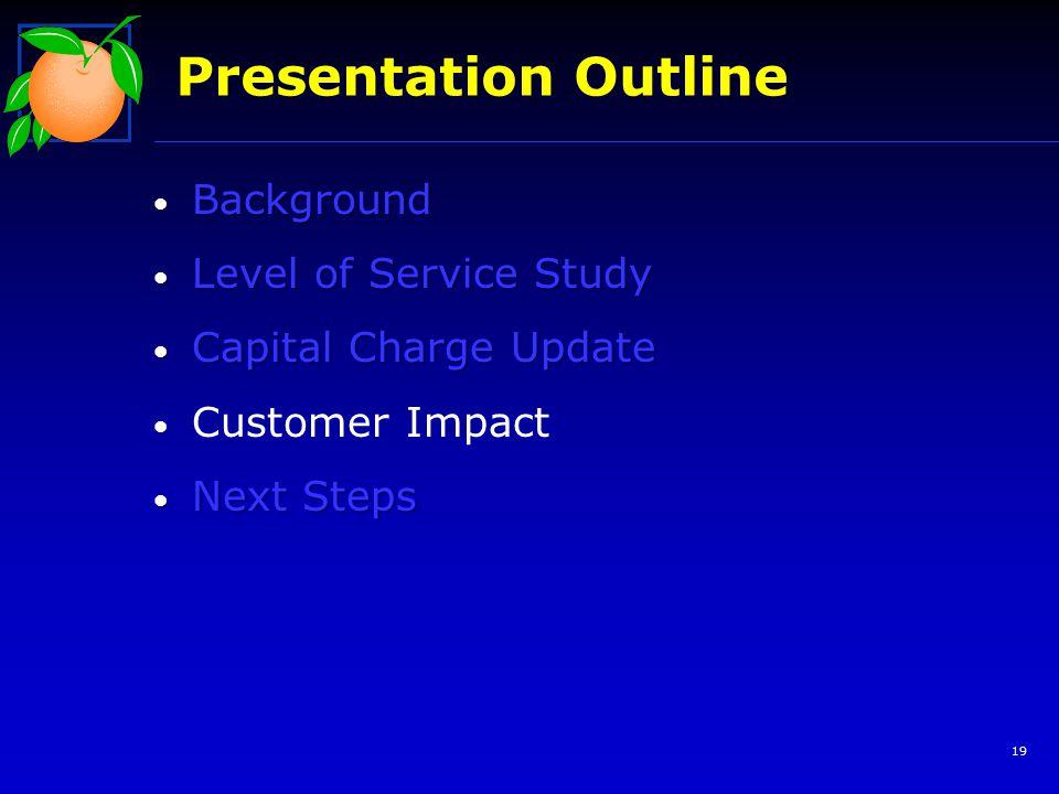 Background Background Level of Service Study Level of Service Study Capital Charge Update Capital Charge Update Customer Impact Next Steps Next Steps Presentation Outline 19