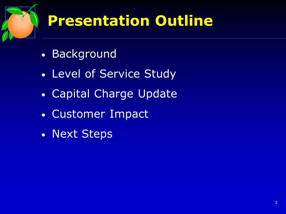 Background Background Level of Service Study Level of Service Study Capital Charge Update Customer Impact Customer Impact Next Steps Next Steps Presentation Outline 13