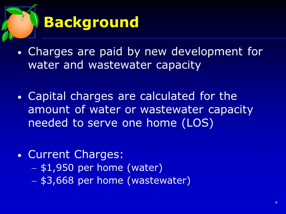 Background Charges are paid by new development for water and wastewater capacity Capital charges are calculated for the amount of water or wastewater capacity needed to serve one home (LOS) Current Charges: $1,950 per home (water) $3,668 per home (wastewater) 4