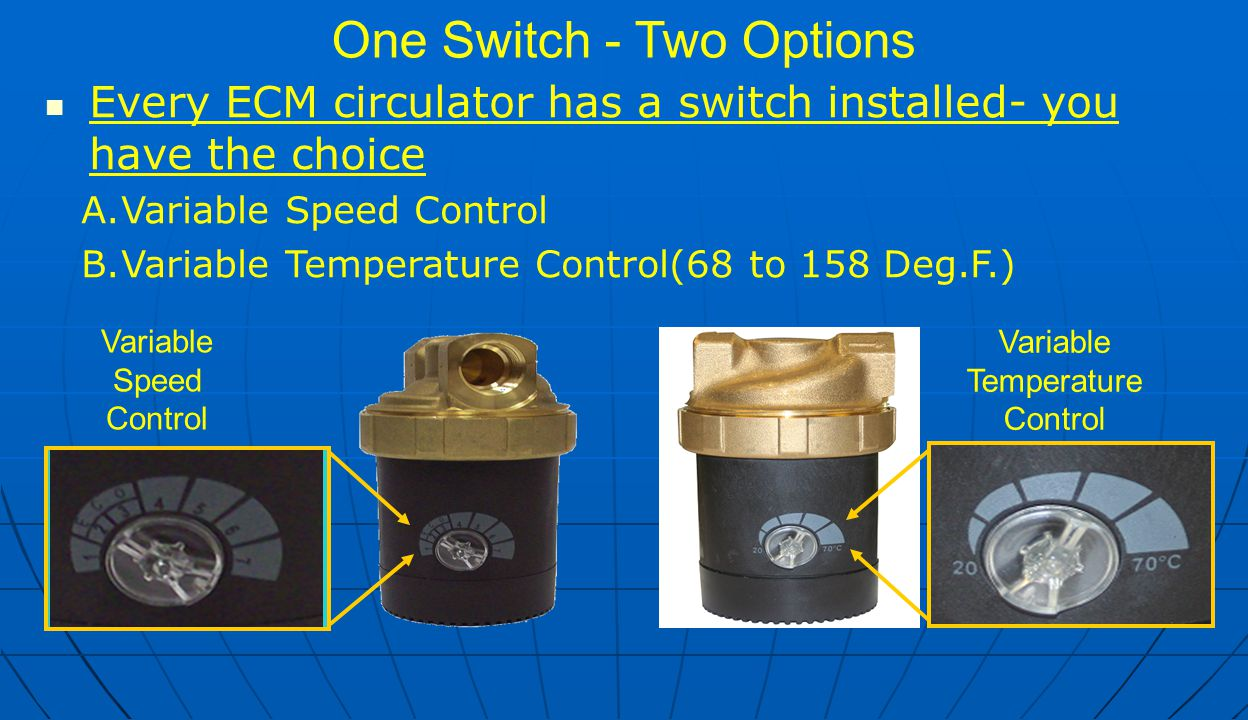 One Switch - Two Options Every ECM circulator has a switch installed- you have the choice A.Variable Speed Control B.Variable Temperature Control(68 to 158 Deg.F.) Variable Temperature Control Variable Speed Control NEED PIC