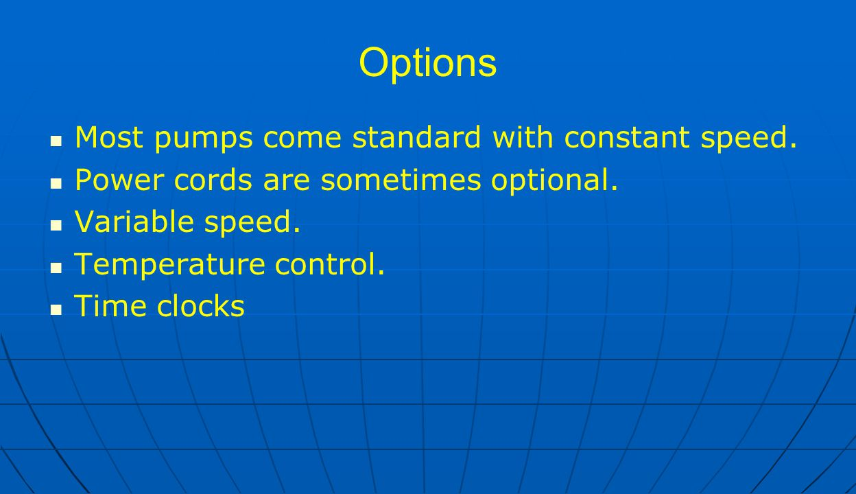 Options Most pumps come standard with constant speed. Power cords are sometimes optional. Variable speed. Temperature control. Time clocks