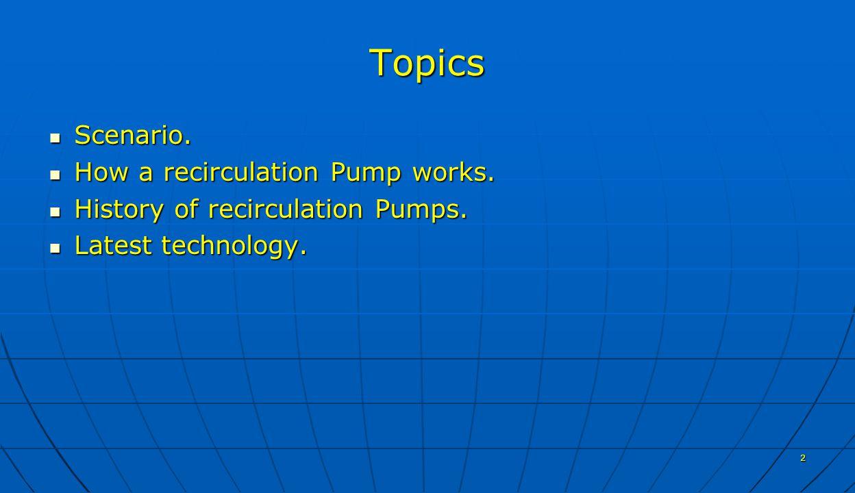 2 Topics Scenario. Scenario. How a recirculation Pump works.