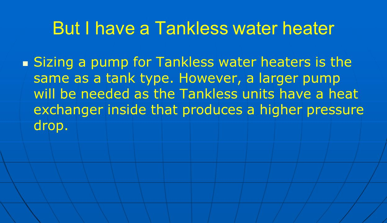 But I have a Tankless water heater Sizing a pump for Tankless water heaters is the same as a tank type. However, a larger pump will be needed as the T