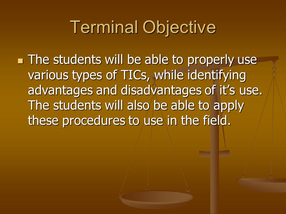 Terminal Objective The students will be able to properly use various types of TICs, while identifying advantages and disadvantages of it's use. The st