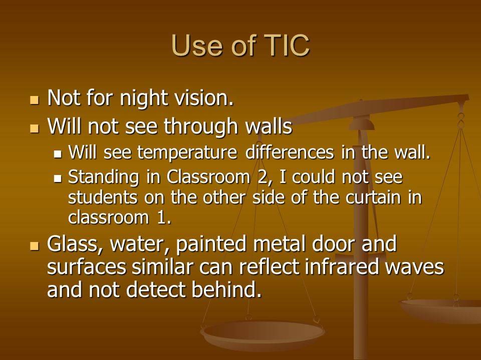 Use of TIC Not for night vision. Not for night vision. Will not see through walls Will not see through walls Will see temperature differences in the w