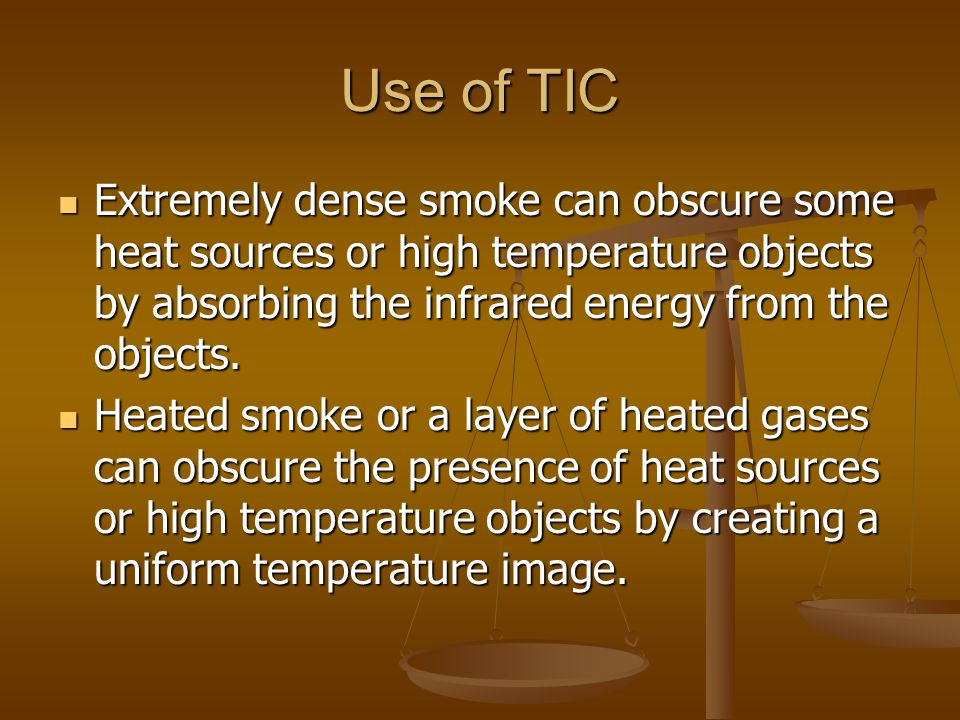 Use of TIC Extremely dense smoke can obscure some heat sources or high temperature objects by absorbing the infrared energy from the objects. Extremel