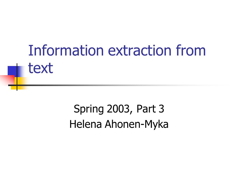 Information extraction from text Spring 2003, Part 3 Helena Ahonen-Myka