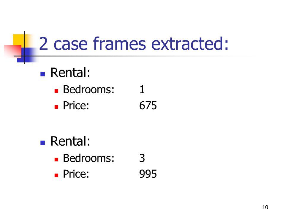 10 2 case frames extracted: Rental: Bedrooms: 1 Price: 675 Rental: Bedrooms: 3 Price: 995