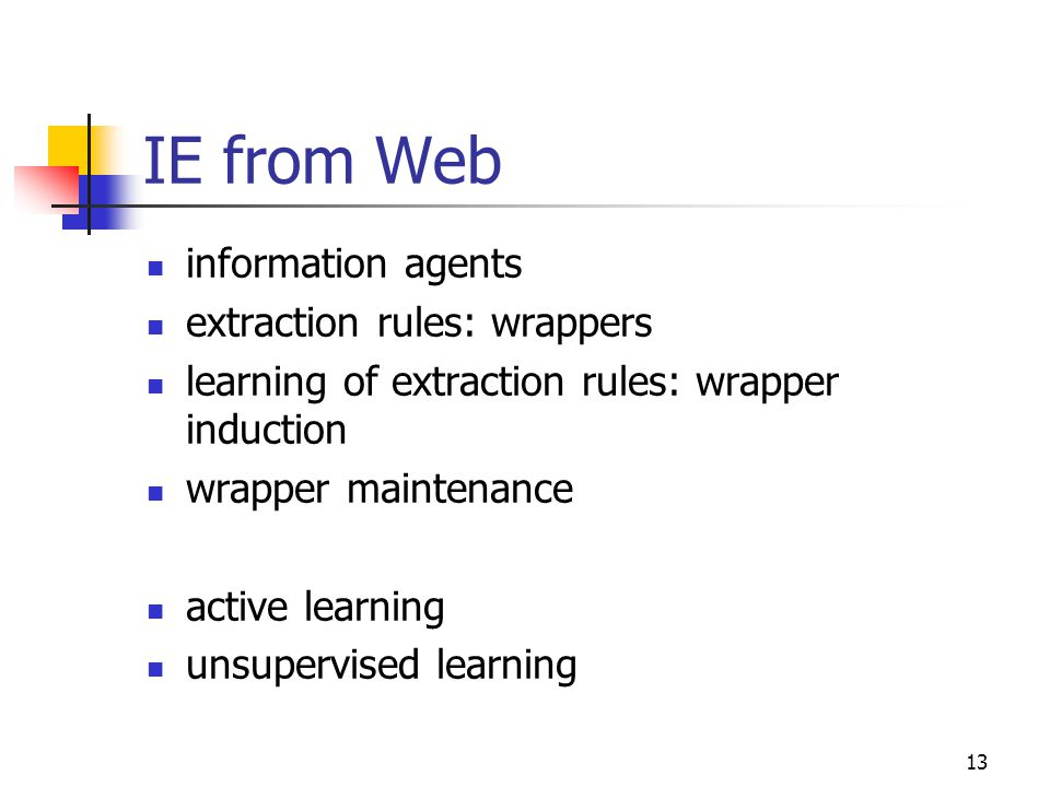 13 IE from Web information agents extraction rules: wrappers learning of extraction rules: wrapper induction wrapper maintenance active learning unsup