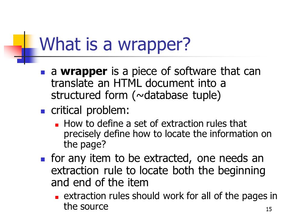 15 What is a wrapper? a wrapper is a piece of software that can translate an HTML document into a structured form (~database tuple) critical problem: