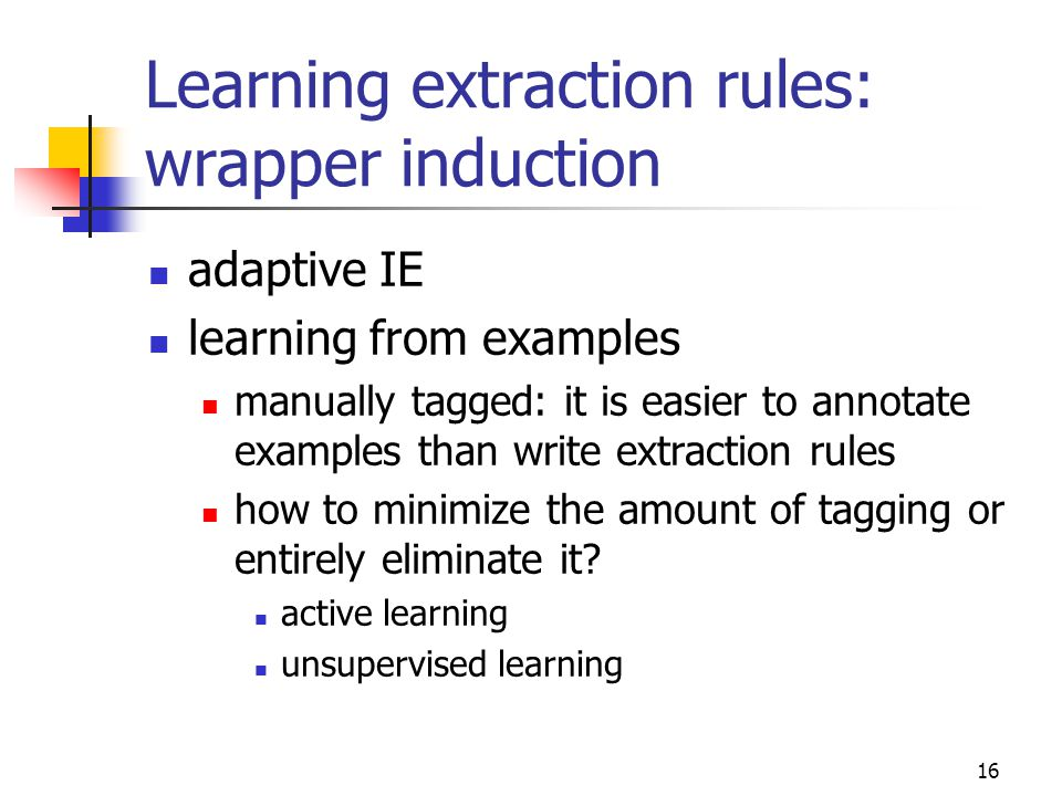 16 Learning extraction rules: wrapper induction adaptive IE learning from examples manually tagged: it is easier to annotate examples than write extraction rules how to minimize the amount of tagging or entirely eliminate it.