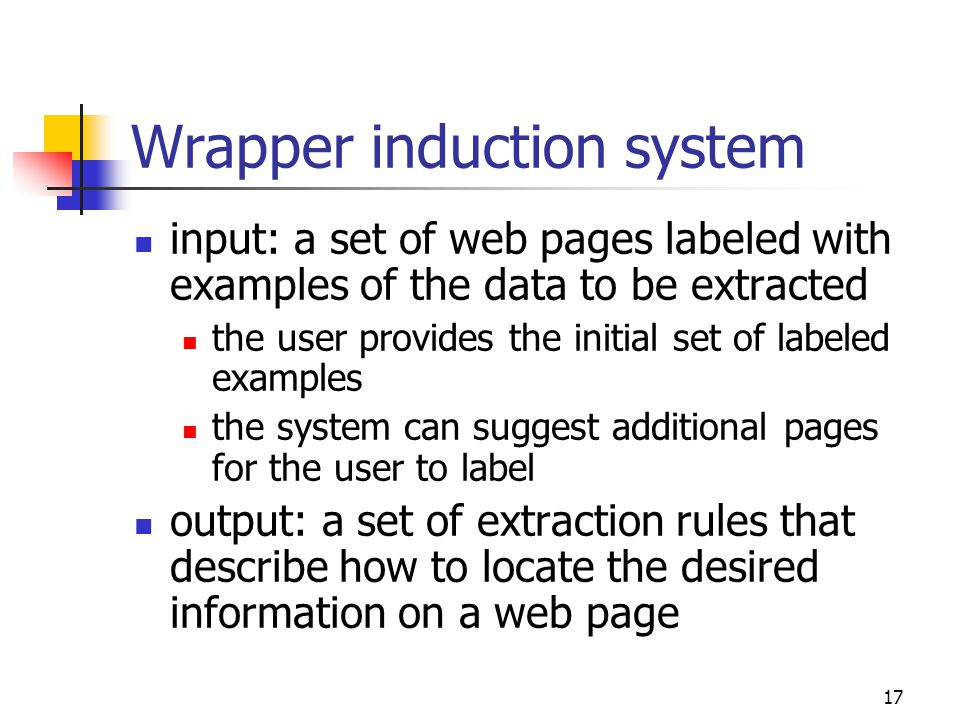 17 Wrapper induction system input: a set of web pages labeled with examples of the data to be extracted the user provides the initial set of labeled e