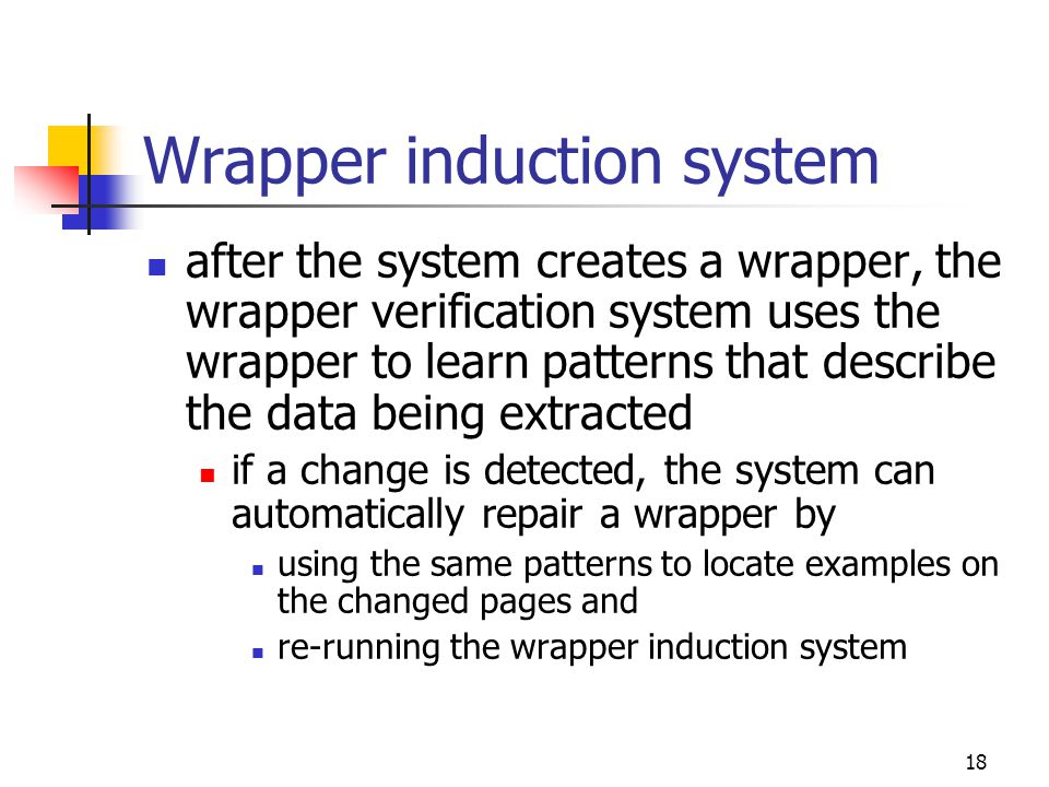 18 Wrapper induction system after the system creates a wrapper, the wrapper verification system uses the wrapper to learn patterns that describe the data being extracted if a change is detected, the system can automatically repair a wrapper by using the same patterns to locate examples on the changed pages and re-running the wrapper induction system