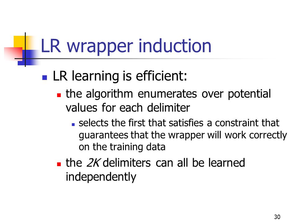 30 LR wrapper induction LR learning is efficient: the algorithm enumerates over potential values for each delimiter selects the first that satisfies a