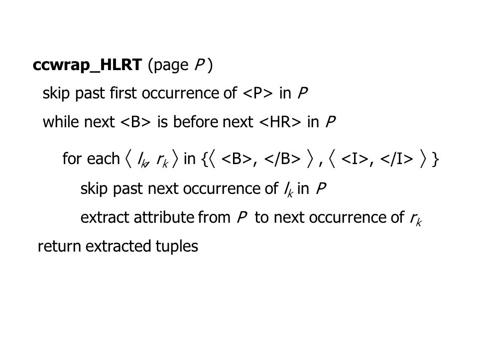 ccwrap_HLRT (page P ) skip past first occurrence of in P while next is before next in P for each  l k, r k  in { , , ,  } skip past next occurrence of l k in P extract attribute from P to next occurrence of r k return extracted tuples