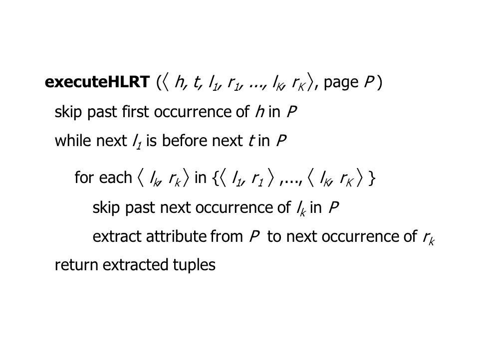 executeHLRT (  h, t, l 1, r 1,..., l K, r K , page P ) skip past first occurrence of h in P while next l 1 is before next t in P for each  l k, r k  in {  l 1, r 1 ,...,  l K, r K  } skip past next occurrence of l k in P extract attribute from P to next occurrence of r k return extracted tuples