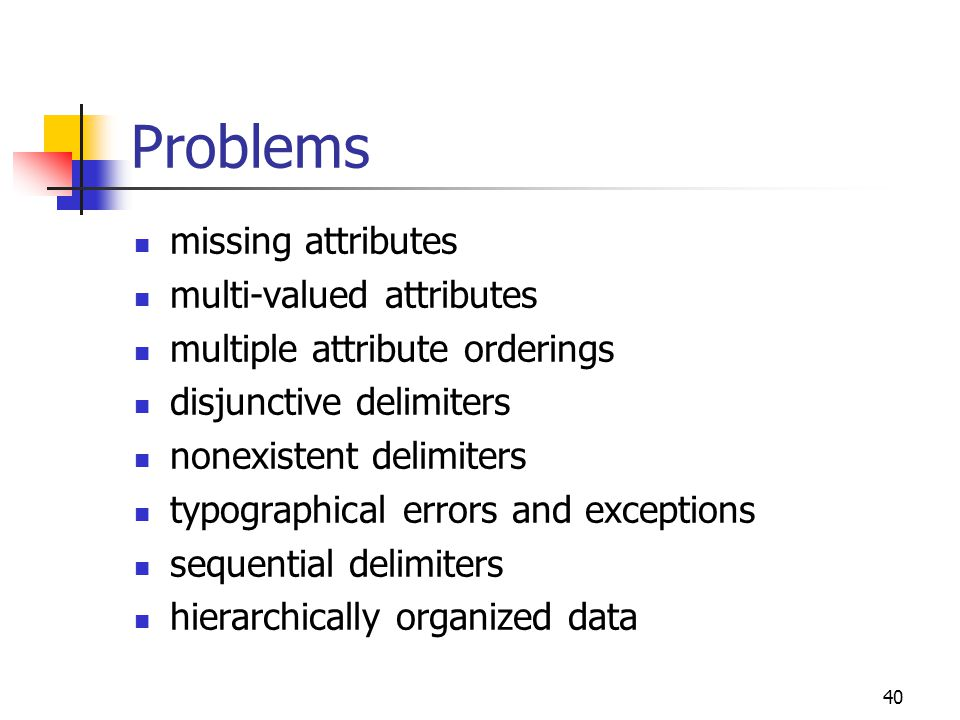 40 Problems missing attributes multi-valued attributes multiple attribute orderings disjunctive delimiters nonexistent delimiters typographical errors and exceptions sequential delimiters hierarchically organized data