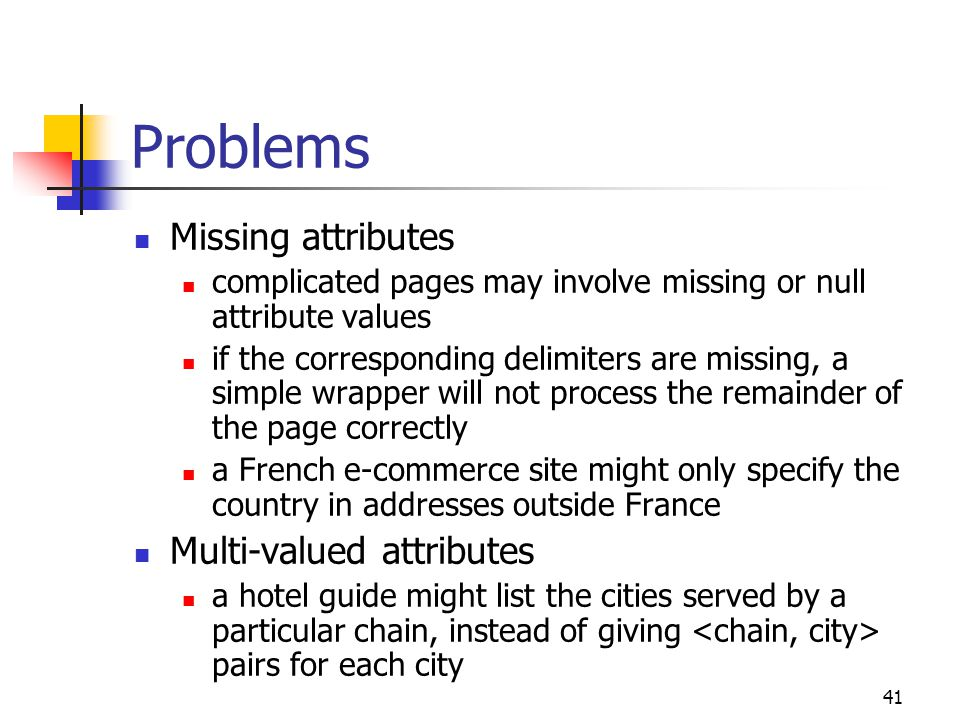 41 Problems Missing attributes complicated pages may involve missing or null attribute values if the corresponding delimiters are missing, a simple wr