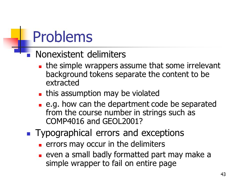 43 Problems Nonexistent delimiters the simple wrappers assume that some irrelevant background tokens separate the content to be extracted this assumption may be violated e.g.