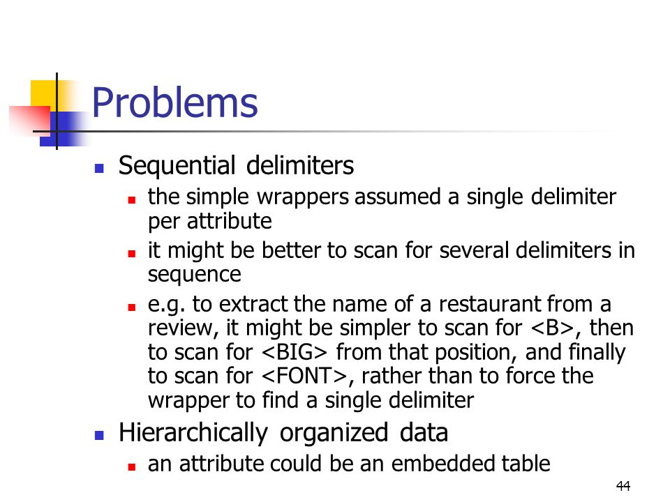 44 Problems Sequential delimiters the simple wrappers assumed a single delimiter per attribute it might be better to scan for several delimiters in sequence e.g.