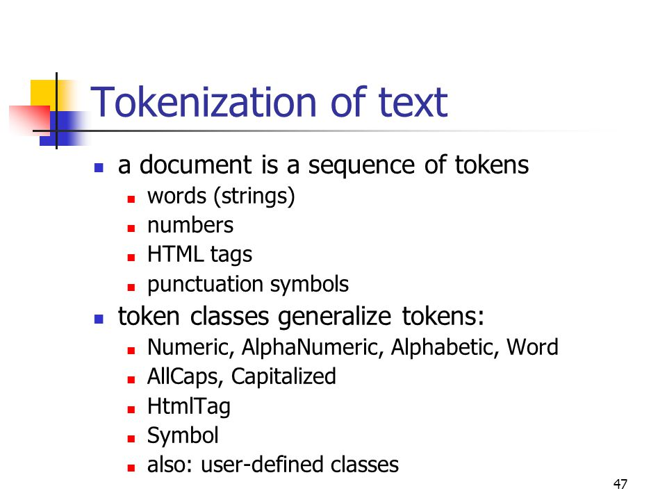 47 Tokenization of text a document is a sequence of tokens words (strings) numbers HTML tags punctuation symbols token classes generalize tokens: Numeric, AlphaNumeric, Alphabetic, Word AllCaps, Capitalized HtmlTag Symbol also: user-defined classes