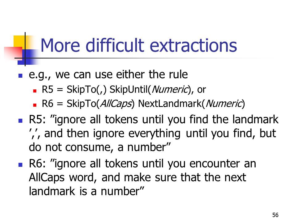 "56 More difficult extractions e.g., we can use either the rule R5 = SkipTo(,) SkipUntil(Numeric), or R6 = SkipTo(AllCaps) NextLandmark(Numeric) R5: ""i"