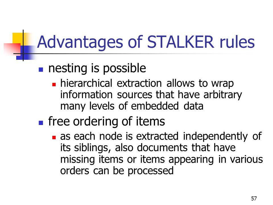 57 Advantages of STALKER rules nesting is possible hierarchical extraction allows to wrap information sources that have arbitrary many levels of embed