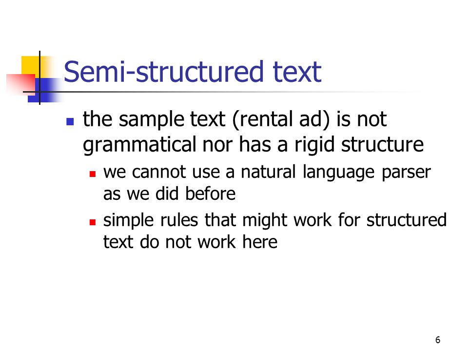 6 Semi-structured text the sample text (rental ad) is not grammatical nor has a rigid structure we cannot use a natural language parser as we did before simple rules that might work for structured text do not work here