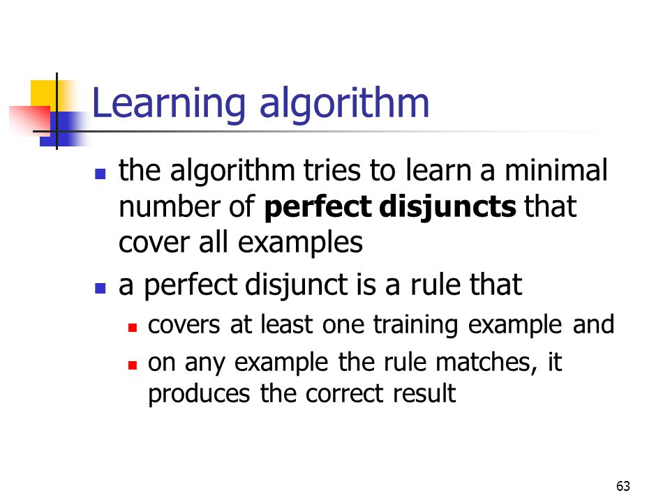 63 Learning algorithm the algorithm tries to learn a minimal number of perfect disjuncts that cover all examples a perfect disjunct is a rule that covers at least one training example and on any example the rule matches, it produces the correct result