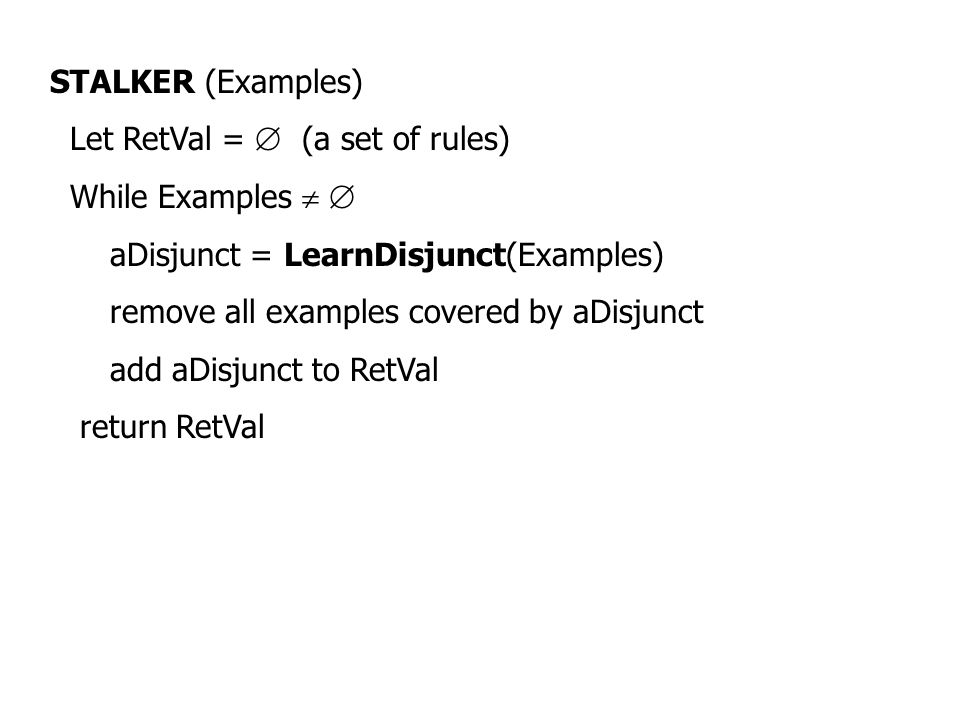 STALKER (Examples) Let RetVal =  (a set of rules) While Examples   aDisjunct = LearnDisjunct(Examples) remove all examples covered by aDisjunct add
