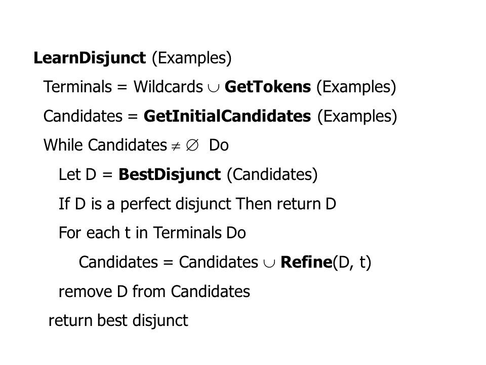LearnDisjunct (Examples) Terminals = Wildcards  GetTokens (Examples) Candidates = GetInitialCandidates (Examples) While Candidates   Do Let D = Bes