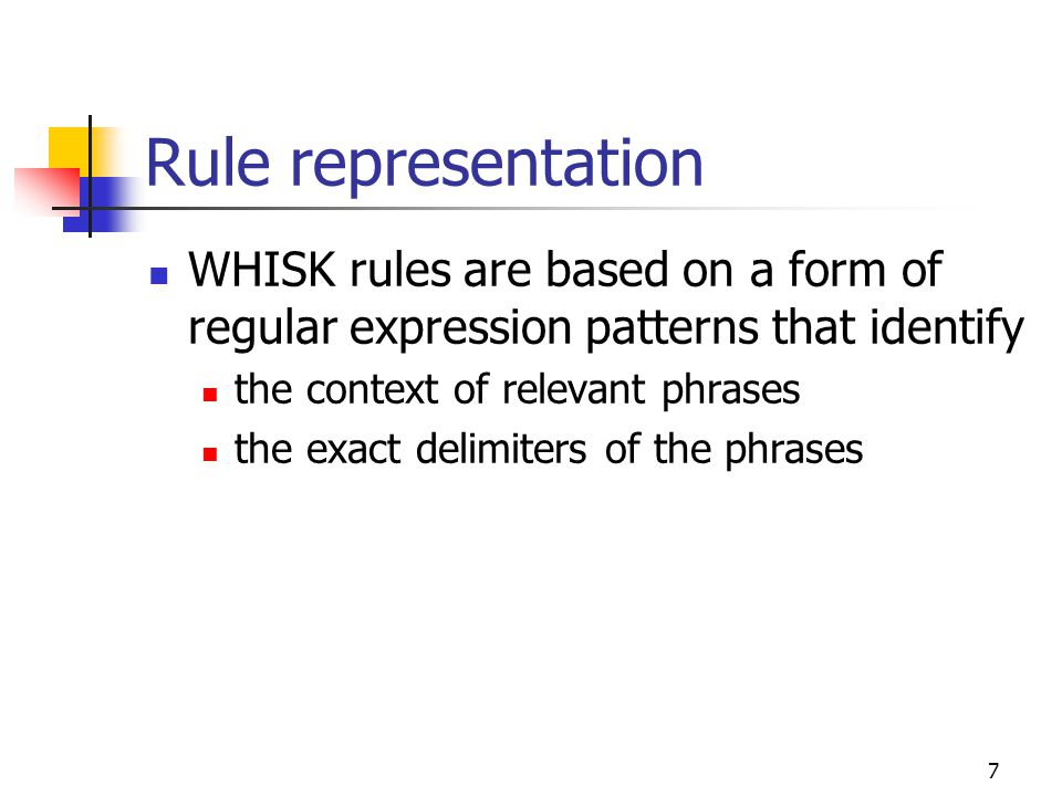 7 Rule representation WHISK rules are based on a form of regular expression patterns that identify the context of relevant phrases the exact delimiters of the phrases