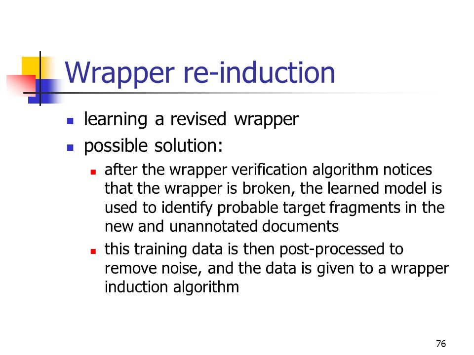 76 Wrapper re-induction learning a revised wrapper possible solution: after the wrapper verification algorithm notices that the wrapper is broken, the learned model is used to identify probable target fragments in the new and unannotated documents this training data is then post-processed to remove noise, and the data is given to a wrapper induction algorithm