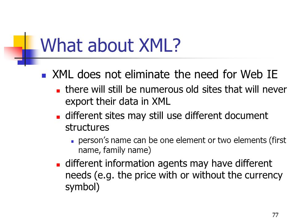77 What about XML? XML does not eliminate the need for Web IE there will still be numerous old sites that will never export their data in XML differen