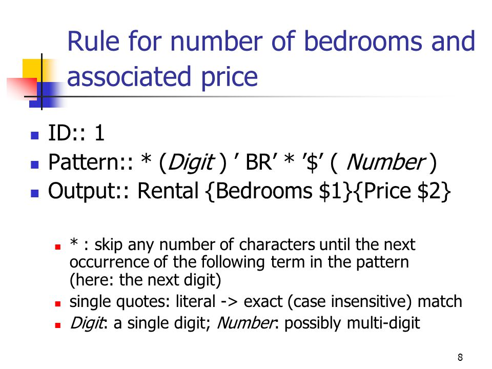 9 Rule for number of bedrooms and associated price parentheses (unless within single quotes) indicate a phrase to be extracted the phrase within the first set of parentheses (here: Digit ) is bound to the variable $1 in the output portion of the rule if the entire pattern matches, a case frame is created with slots filled as labeled in the output portion if part of the input remains, the rule is re-applied starting from the last character matched before