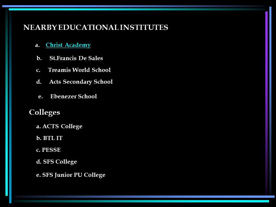 NEARBY EDUCATIONAL INSTITUTES a. Christ AcademyChrist Academy b. St.Francis De Sales c. Treamis World School d. Acts Secondary School e. Ebenezer Scho