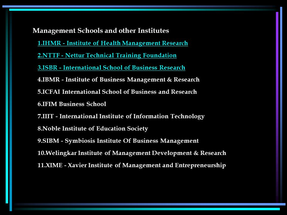 Management Schools and other Institutes 1.IHMR - Institute of Health Management Research 2.NTTF - Nettur Technical Training Foundation 3.ISBR - International School of Business Research 1.IHMR - Institute of Health Management Research 2.NTTF - Nettur Technical Training Foundation 3.ISBR - International School of Business Research 4.IBMR - Institute of Business Management & Research 5.ICFAI International School of Business and Research 6.IFIM Business School 7.IIIT - International Institute of Information Technology 8.Noble Institute of Education Society 9.SIBM - Symbiosis Institute Of Business Management 10.Welingkar Institute of Management Development & Research 11.XIME - Xavier Institute of Management and Entrepreneurship